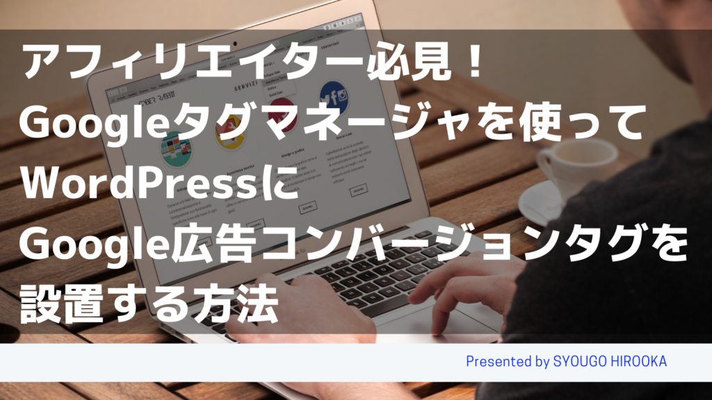 アフィリエイター必見!Googleタグマネージャを使ってWordPressにGoogle広告コンバージョンタグを設置する方法