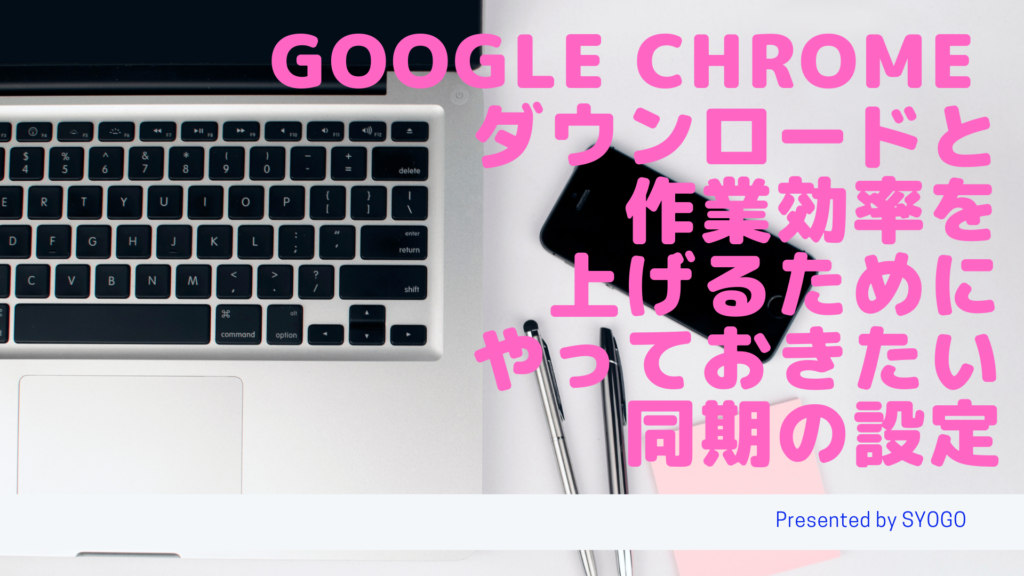 Google Chrome ダウンロードと作業効率を上げるためにやっておきたい同期の設定