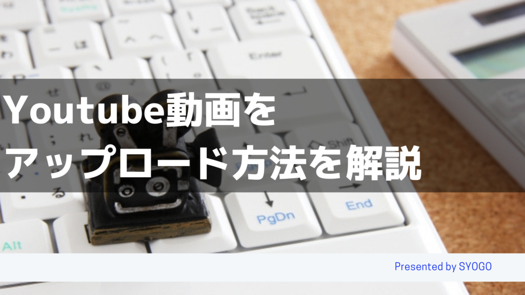 Youtube動画をアップロード方法を解説
