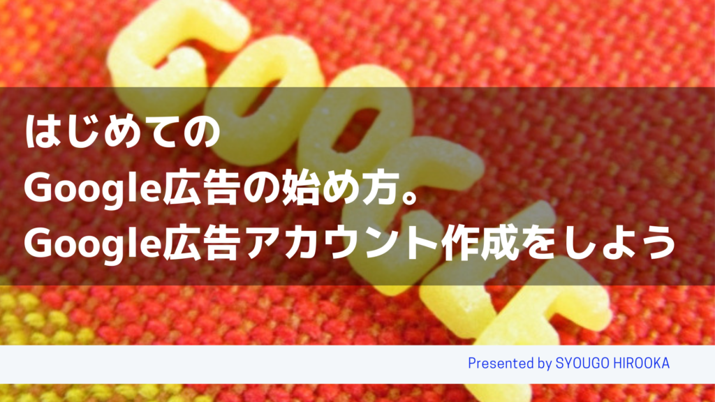 はじめてのGoogle広告の始め方。Google広告アカウント作成をしよう