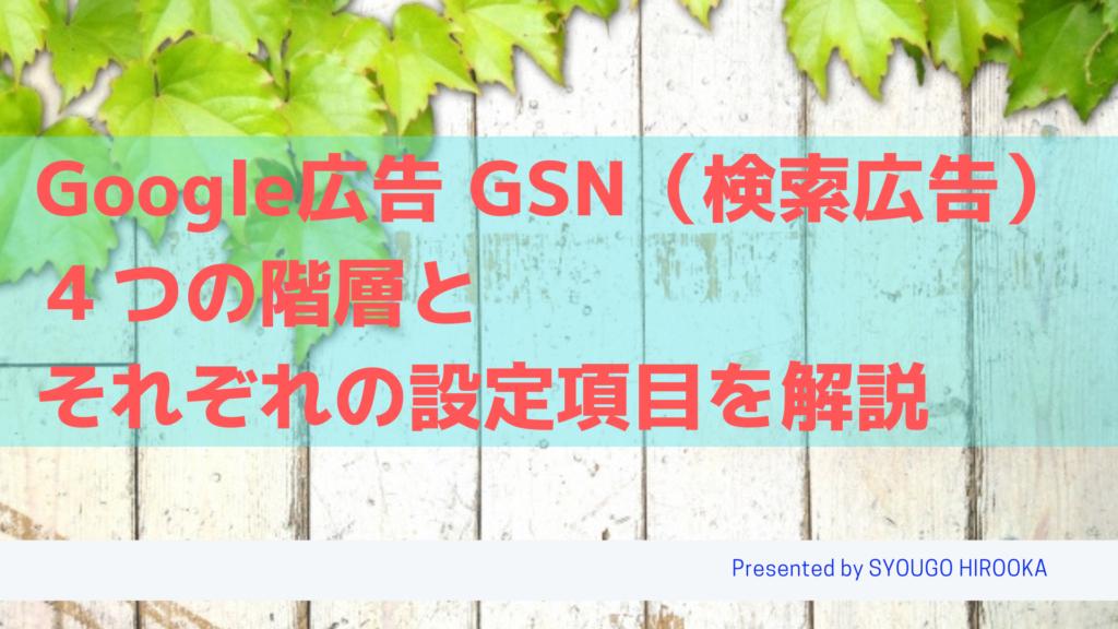 Google広告 検索広告(GSN)4つの階層(アカウント、キャンペーン、広告グループ、キーワード/広告文)とそれぞれの設定項目を解説