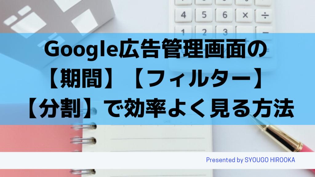 Google広告 管理画面の【期間】と【フィルター】と【分割】を使って効率よく見る方法を解説